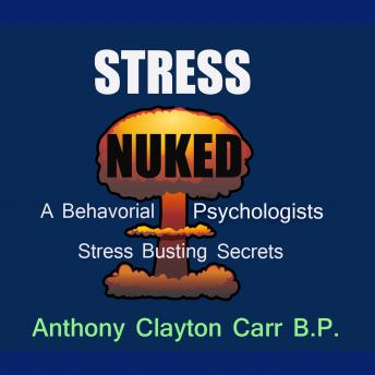 Stress Nuked - A Behavorial Psycholgists Stress Busting Secrets, Anthony Clayton Carr, B.P.