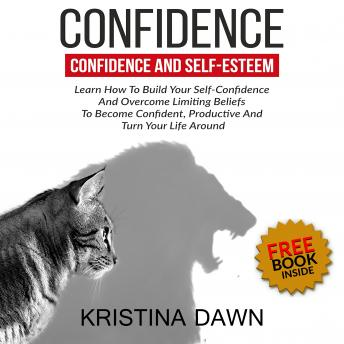 Confidence And Self-Esteem:  How to Build Your Confidence And Overcome Limiting Beliefs