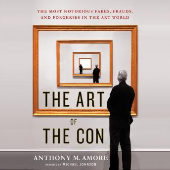 Art of the Con: The Most Notorious Fakes, Frauds, and Forgeries in the Art World, Anthony M. Amore