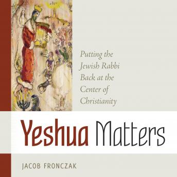 Download Yeshua Matters: Putting the Jewish Rabbi Back at the Center of Christianity by Jacob Fronczak