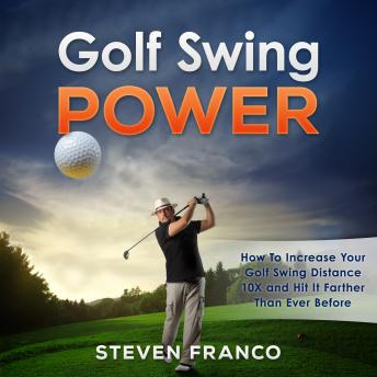 Golf Swing Power: How to Increase Your Golf Swing Distance 10X and Hit it Farther than Ever Before (Golf Mental Game, Golf Psychology & Golf Instruction, Golf Swing Techniques), Steven Franco
