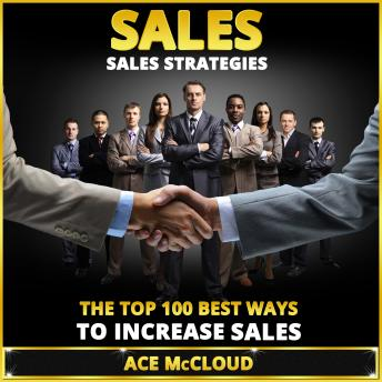 Sales: Sales Strategies: The Top 100 Best Ways To Increase Sales