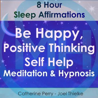 8 Hour Sleep Affirmations - Be Happy, Positive Thinking Self Help Meditation & Hypnosis, Joel Thielke
