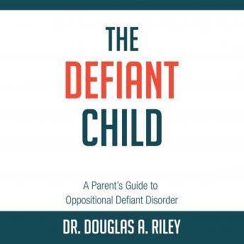 Defiant Child: A Parent's Guide to Oppositional Defiant Disorder, Douglas A. Riley