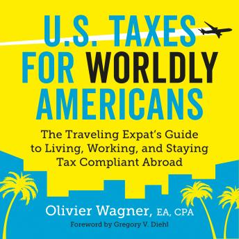 U.S. Taxes for Worldly Americans: The Traveling Expat's Guide to Living, Working, and Staying Tax Compliant Abroad, Olivier Wagner