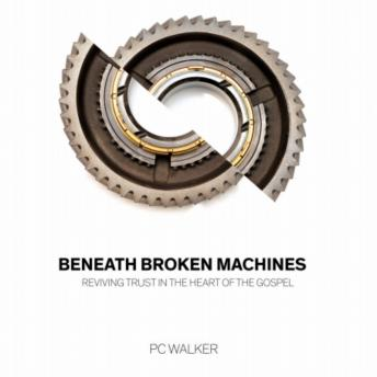 Beneath Broken Machines: Reviving Trust In The Heart Of The Gospel, PC Walker