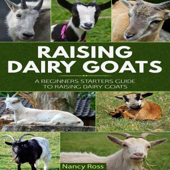 Raising Dairy Goats: A Beginners Starters Guide to Raising Dairy Goats, Nancy Ross
