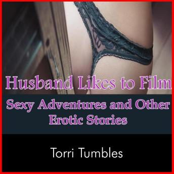 Husband Likes to Film Sexy Adventures and Other Erotic Stories, Torri Tumbles