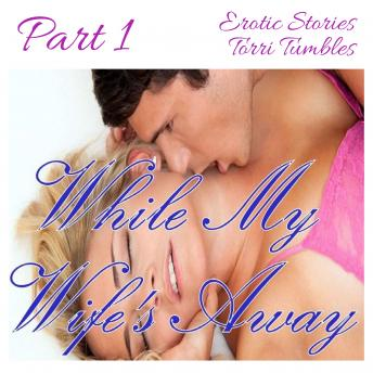 While My Wife's Away Part 1 Erotic Stories, Torri Tumbles