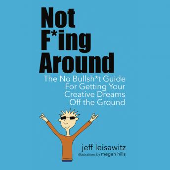 Not F*ing Around - The No Bullsh*t Guide for Getting Your Creative Dreams Off the Ground, Jeff Leisawitz