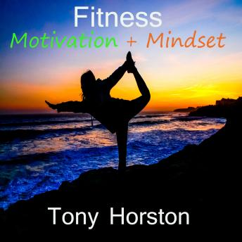 Fitness Motivation and Mindset, Tony Horston