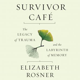 Survivor Cafe: The Legacy of Trauma and the Labyrinth of Memory, Elizabeth Rosner