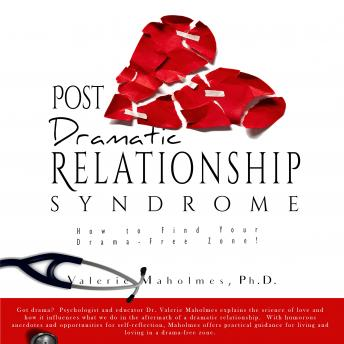 Post-Dramatic Relationship Syndrome: How To Find Your Drama-Free Zone!, Valerie Maholmes Ph.D.