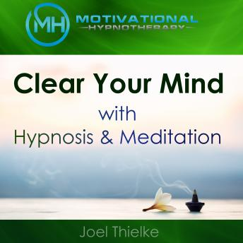 Clear Your Mind with Hypnosis & Meditation, Joel Thielke