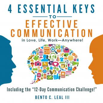 4 Essential Keys to Effective Communication in Love, Life, Work--Anywhere!, Bento C. Leal III
