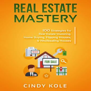 Download Real Estate Mastery: 100 Strategies for Real Estate Investing, Home Buying, Flipping Houses, & Wholesaling Houses (LLC Small Business, Real Estate Agent Sales, Money Making Entrepreneur Series) by Cindy Kole
