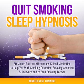 Quit Smoking Hypnosis: 30 Minutes of Positive Affirmations to Help You Quit Smoking Cigarettes While You Sleep (Quit Smoking Series Book 1), Mindfulness Training