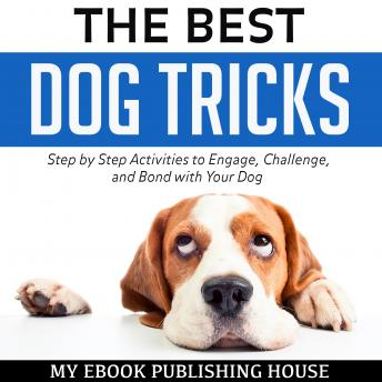 Best Dog Tricks: Step by Step Activities to Engage, Challenge, and Bond with Your Dog, My Ebook Publishing House
