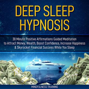 Deep Sleep Hypnosis: 30 Minute Positive Affirmations Guided Meditation to Attract Money, Wealth, Boost Confidence, Increase Happiness & Skyrocket Financial Success While You Sleep (Guided Imagery, Law
