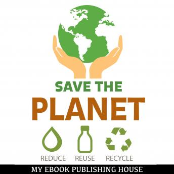 Download Save the Planet: Reduce, Reuse, and Recycle by My Ebook Publishing House