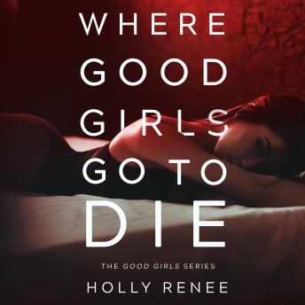 Where Good Girls Go to Die : The Good Girls Series, Volume 1, Holly Renee