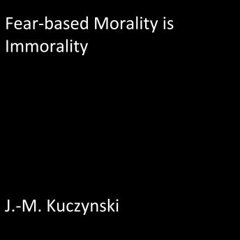 Fear-based Morality is Immorality