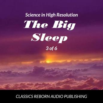 Science in High Resolution 3 of 6 The Big Sleep (lecture), Classic Reborn Audio Publishing