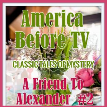America Before TV - A Friend To Alexander  #2, Audio book by Classic Tales of Mystery