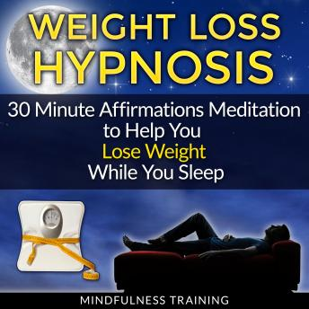 Weight Loss Hypnosis: 30 Minute Affirmations Meditation to Help You Lose Weight While You Sleep (Exercise Motivation, Weight Loss Success, Quit Sugar & Stop Sugar Techniques), Mindfulness Training