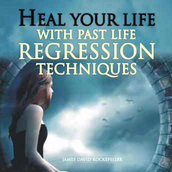 Heal Your Life with Past Life Regression Techniques, James David Rockefeller