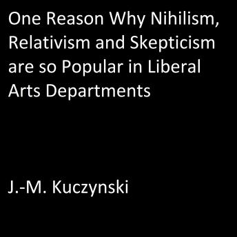 One Reason Why Nihilism, Relativism, and Skepticism are so Popular in Liberal Arts Departments, J.-M. Kuczynski