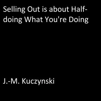 Selling Out is About Half-doing What You're Doing, J.-M. Kuczynski