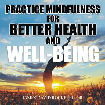 Practice Mindfulness for Better Health and WellBeing, James David Rockefeller