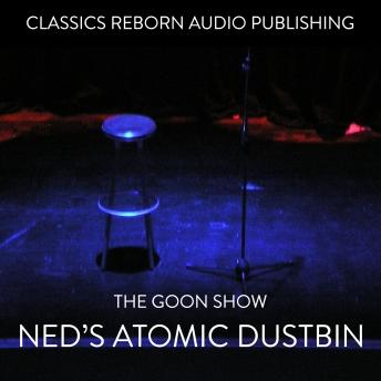 Goon Show - Ned's Atomic Dustbin, Classic Reborn Audio Publishing