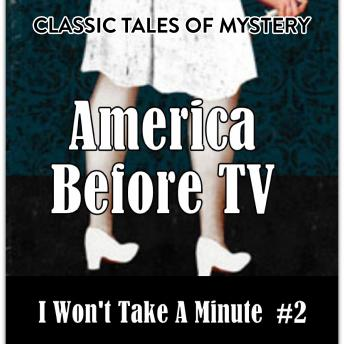 Download America Before TV - I Won't Take A Minute  #2 by Classic Tales of Mystery