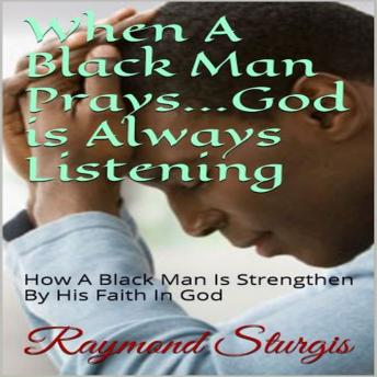 When A Black Man Prays...God is Always Listening: How A Black Man Is Strengthen By His Faith In God