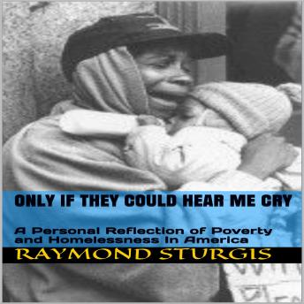 ONLY IF THEY COULD HEAR ME CRY: A Personal Reflection of Poverty and Homelessness In America