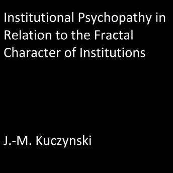 Institutional Psychopathy in Relation to the Fractal Character of Institutions, J.-M. Kuczynski
