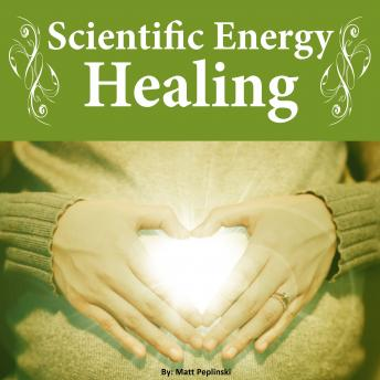 Scientific Energy Healing: The Ultimate Reiki Course, Matt Peplinski
