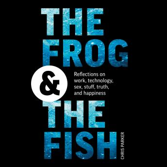 Frog and the Fish: Reflections on Work, Technology, Sex, Stuff, Truth, and Happiness, Chris Parker