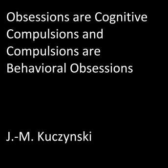 Obsessions are Cognitive Compulsions and Compulsions are Behavioral Obsessions, J.-M. Kuczynski