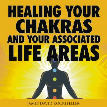 Healing your Chakras and Your Associated Life Areas, James David Rockefeller