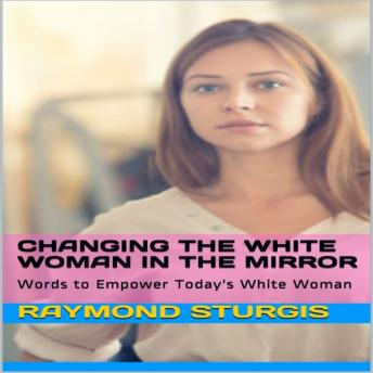 Changing the White Woman In the Mirror: Words to Empower Today's White Woman, Raymond Sturgis