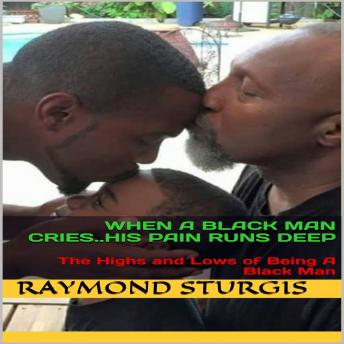 When A Black Man Cries..His Pain Runs Deep: The Highs and Lows of Being A Black Man, Raymond Sturgis