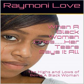 When A Black Woman Cries....Her Tears Says it all: The Highs and Lows of Being A Black Woman