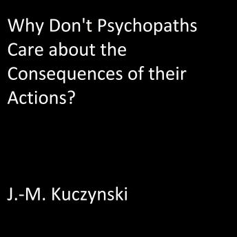 Why Don't Psychopaths Care about the Consequences of Their Own Actions?, J.-M. Kuczynski