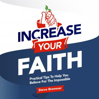 Increase Your Faith: Practical Steps To Help You Believe For the Impossible, Steve Bremner