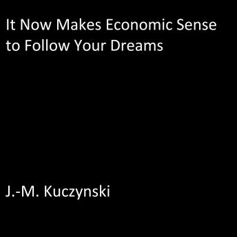 It Now Makes Economic Sense to Follow Your Dreams, J.-M. Kuczynski