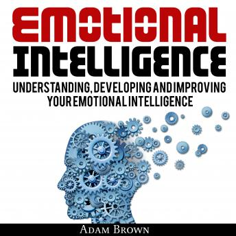 Emotional Intelligence: A Guide to Understanding, Developing and Improving Your Emotional Intelligence. Why It Is More Important Than IQ and How To Use It In Your Life Spectrum, From Everyday Life To , Adam Brown