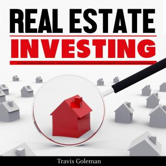 Real Estate Investing: Your Guide to Become A Millionaire Investor. Investment Strategies For Closing Deals and Accumulating Wealth With Property Management and Rental Income, Travis Goleman